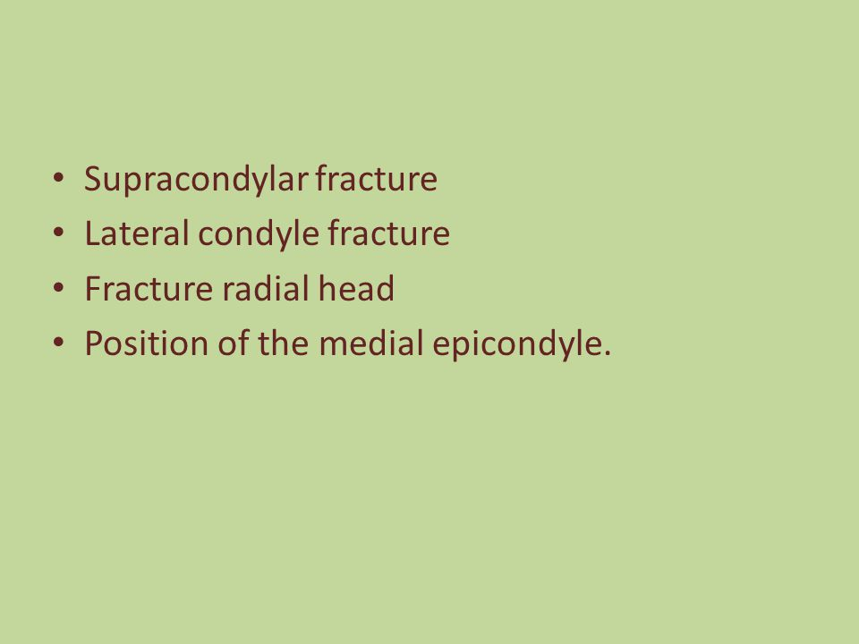 Supracondylar fracture Lateral condyle fracture Fracture radial head Position of the medial epicondyle.