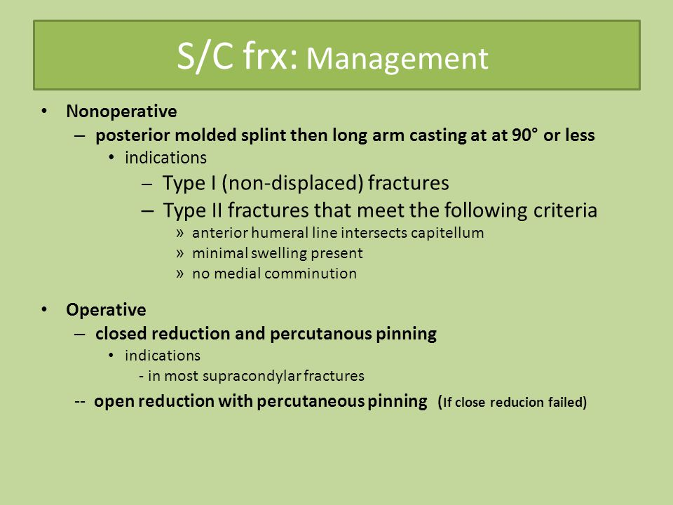 S/C frx: Management Nonoperative – posterior molded splint then long arm casting at at 90° or less indications – Type I (non-displaced) fractures – Type II fractures that meet the following criteria » anterior humeral line intersects capitellum » minimal swelling present » no medial comminution Operative – closed reduction and percutanous pinning indications - in most supracondylar fractures -- open reduction with percutaneous pinning ( If close reducion failed)