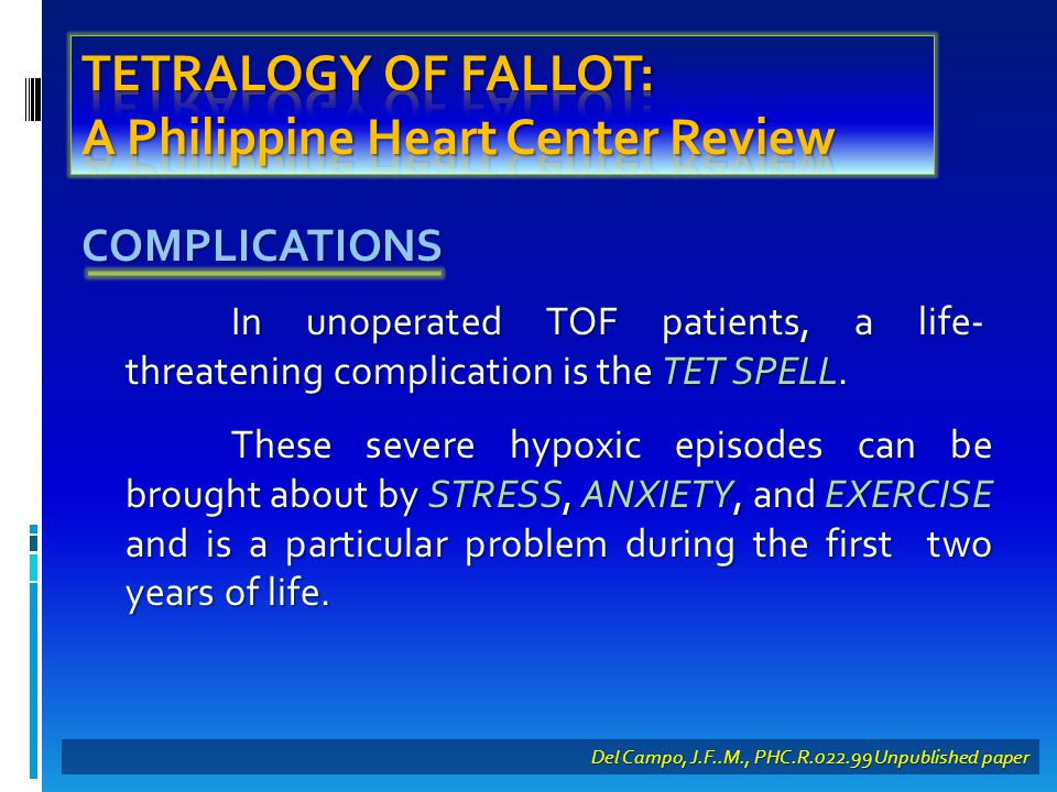 COMPLICATIONS In unoperated TOF patients, a life- threatening complication is the TET SPELL.