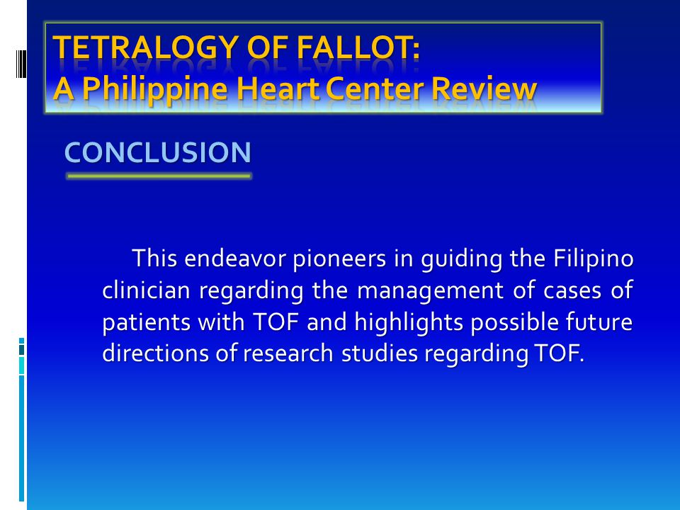 CONCLUSION CONCLUSION This endeavor pioneers in guiding the Filipino clinician regarding the management of cases of patients with TOF and highlights possible future directions of research studies regarding TOF.