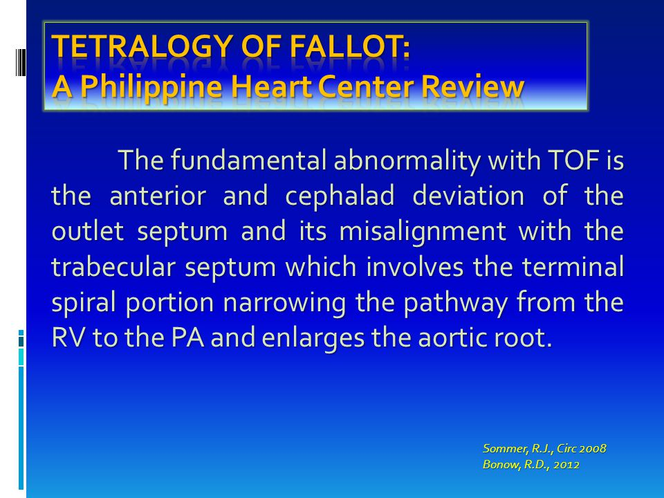 The fundamental abnormality with TOF is the anterior and cephalad deviation of the outlet septum and its misalignment with the trabecular septum which involves the terminal spiral portion narrowing the pathway from the RV to the PA and enlarges the aortic root.