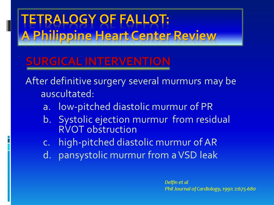 SURGICAL INTERVENTION After definitive surgery several murmurs may be auscultated: a.low-pitched diastolic murmur of PR b.Systolic ejection murmur from residual RVOT obstruction c.high-pitched diastolic murmur of AR d.pansystolic murmur from a VSD leak Delfin et al Phil Journal of Cardiology, 1991: 2:675-680