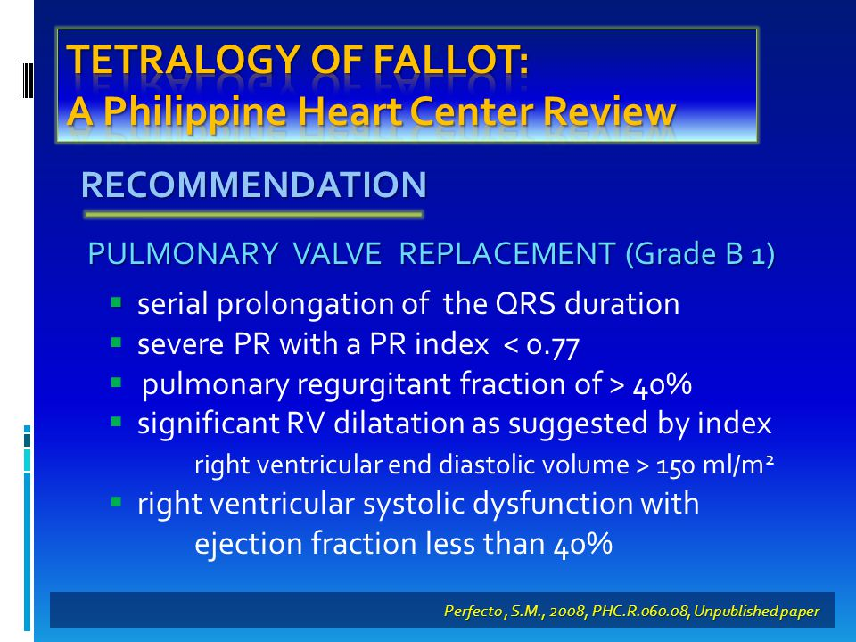 RECOMMENDATION Perfecto, S.M., 2008, PHC.R.060.08, Unpublished paper PULMONARY VALVE REPLACEMENT (Grade B 1)   serial prolongation of the QRS duration  severe PR with a PR index < 0.77  pulmonary regurgitant fraction of > 40%  significant RV dilatation as suggested by index right ventricular end diastolic volume > 150 ml/m 2  right ventricular systolic dysfunction with ejection fraction less than 40%