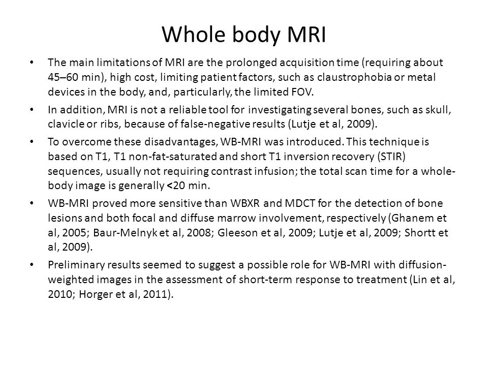 Whole body MRI The main limitations of MRI are the prolonged acquisition time (requiring about 45–60 min), high cost, limiting patient factors, such as claustrophobia or metal devices in the body, and, particularly, the limited FOV.