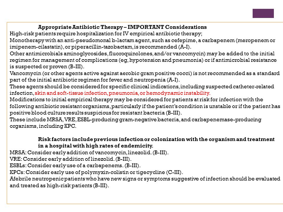 Appropriate Antibiotic Therapy – IMPORTANT Considerations High-risk patients require hospitalization for IV empirical antibiotic therapy; Monotherapy with an anti-pseudomonal b-lactam agent, such as cefepime, a carbapenem (meropenem or imipenem-cilastatin), or piperacillin-tazobactam, is recommended (A-I).