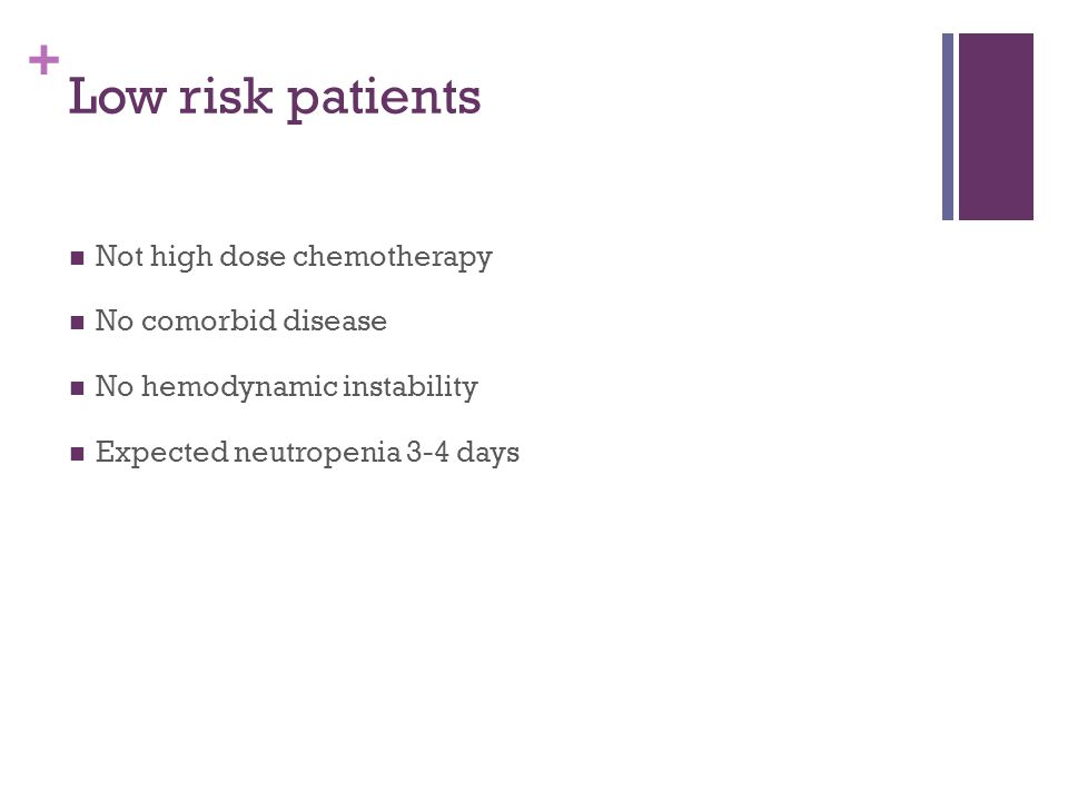 + Low risk patients Not high dose chemotherapy No comorbid disease No hemodynamic instability Expected neutropenia 3-4 days
