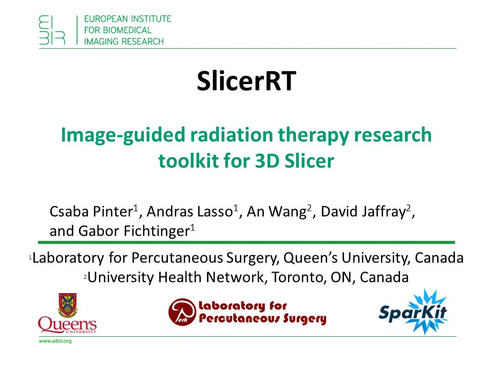 SlicerRT Image-guided radiation therapy research toolkit for 3D Slicer Csaba Pinter 1, Andras Lasso 1, An Wang 2, David Jaffray 2, and Gabor Fichtinger 1 1 Laboratory for Percutaneous Surgery, Queen's University, Canada 2 University Health Network, Toronto, ON, Canada