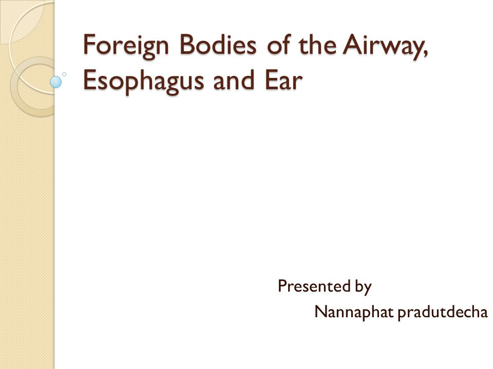 Foreign Bodies of the Airway, Esophagus and Ear Presented by Nannaphat pradutdecha