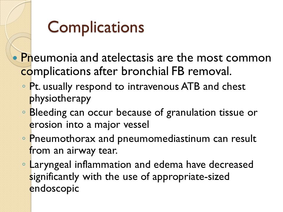 Complications Pneumonia and atelectasis are the most common complications after bronchial FB removal. ◦ Pt. usually respond to intravenous ATB and che