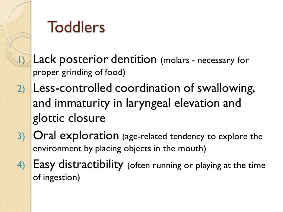 Toddlers 1) Lack posterior dentition (molars - necessary for proper grinding of food) 2) Less-controlled coordination of swallowing, and immaturity in
