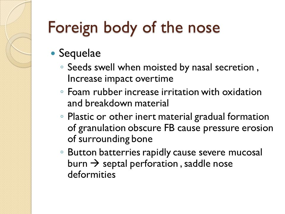 Foreign body of the nose Sequelae ◦ Seeds swell when moisted by nasal secretion, Increase impact overtime ◦ Foam rubber increase irritation with oxida