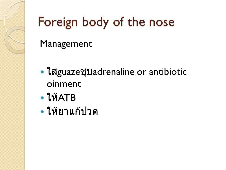 Foreign body of the nose Management ใส่ guaze ชุบ adrenaline or antibiotic oinment ให้ ATB ให้ยาแก้ปวด