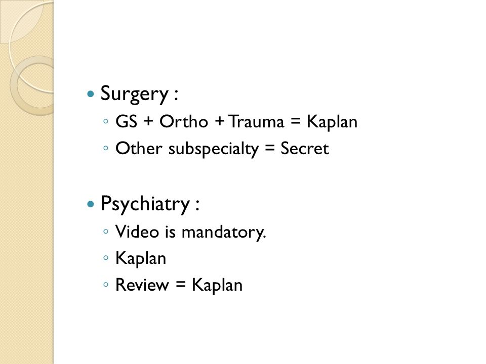 Surgery : ◦ GS + Ortho + Trauma = Kaplan ◦ Other subspecialty = Secret Psychiatry : ◦ Video is mandatory.