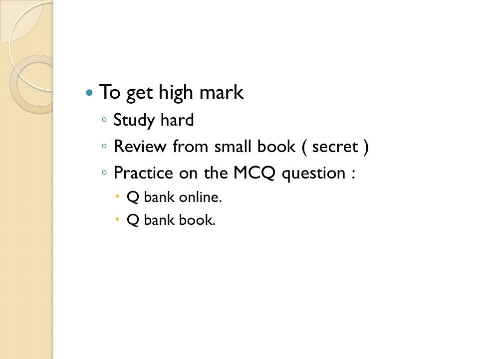 To get high mark ◦ Study hard ◦ Review from small book ( secret ) ◦ Practice on the MCQ question :  Q bank online.