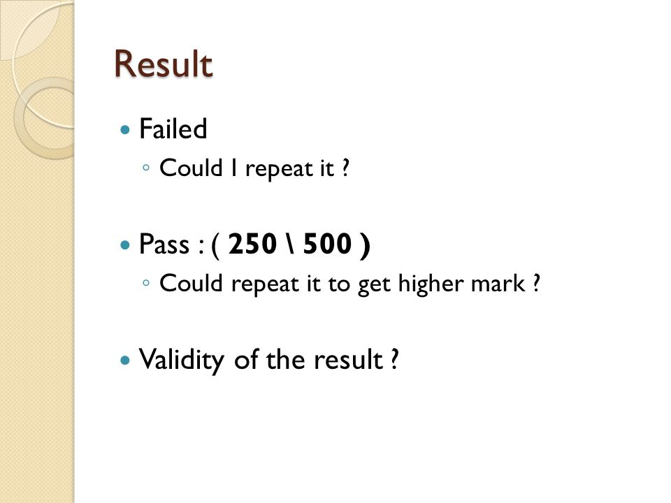 Result Failed ◦ Could I repeat it . Pass : ( 250 \ 500 ) ◦ Could repeat it to get higher mark .