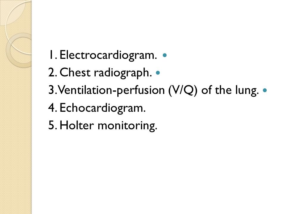 1. Electrocardiogram. 2. Chest radiograph. 3. Ventilation-perfusion (V/Q) of the lung.