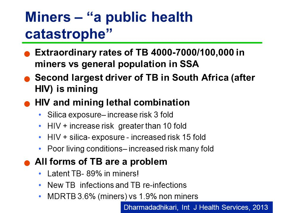 Miners – a public health catastrophe Extraordinary rates of TB 4000-7000/100,000 in miners vs general population in SSA Second largest driver of TB in South Africa (after HIV) is mining HIV and mining lethal combination Silica exposure– increase risk 3 fold HIV + increase risk greater than 10 fold HIV + silica- exposure - increased risk 15 fold Poor living conditions– increased risk many fold All forms of TB are a problem Latent TB- 89% in miners.