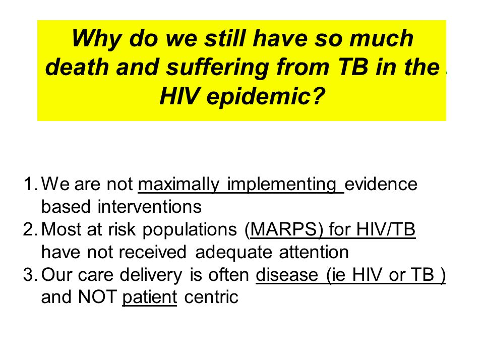 1.We are not maximally implementing evidence based interventions 2.Most at risk populations (MARPS) for HIV/TB have not received adequate attention 3.Our care delivery is often disease (ie HIV or TB ) and NOT patient centric Why do we still have so much death and suffering from TB in the HIV epidemic