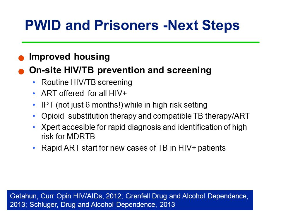 PWID and Prisoners -Next Steps Improved housing On-site HIV/TB prevention and screening Routine HIV/TB screening ART offered for all HIV+ IPT (not just 6 months!) while in high risk setting Opioid substitution therapy and compatible TB therapy/ART Xpert accesible for rapid diagnosis and identification of high risk for MDRTB Rapid ART start for new cases of TB in HIV+ patients Getahun, Curr Opin HIV/AIDs, 2012; Grenfell Drug and Alcohol Dependence, 2013; Schluger, Drug and Alcohol Dependence, 2013