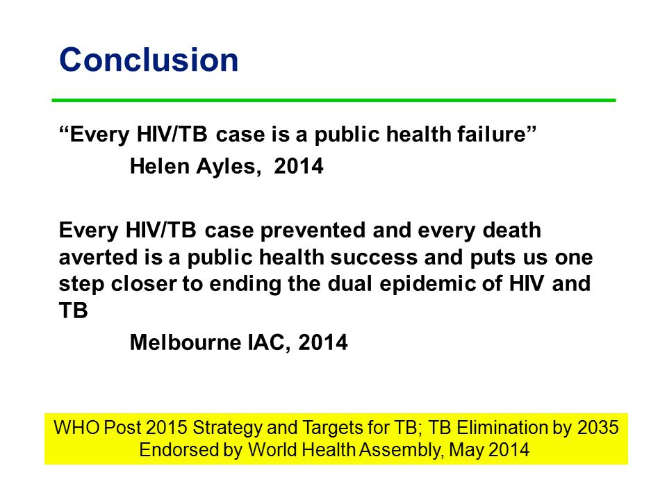 Conclusion Every HIV/TB case is a public health failure Helen Ayles, 2014 Every HIV/TB case prevented and every death averted is a public health success and puts us one step closer to ending the dual epidemic of HIV and TB Melbourne IAC, 2014 WHO Post 2015 Strategy and Targets for TB; TB Elimination by 2035 Endorsed by World Health Assembly, May 2014