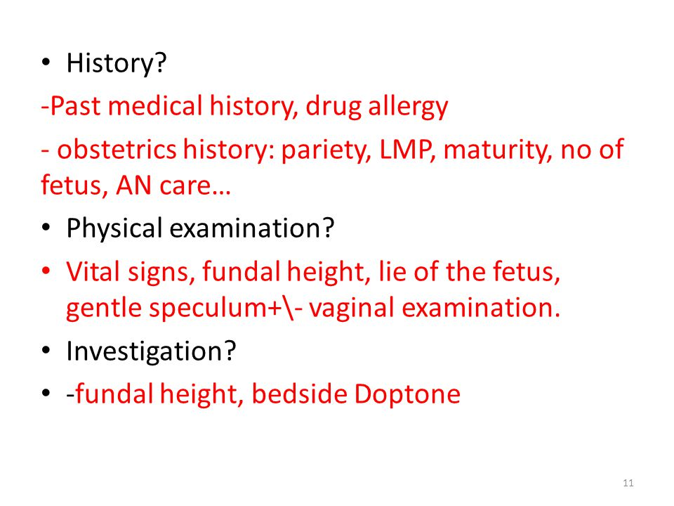 History? -Past medical history, drug allergy - obstetrics history: pariety, LMP, maturity, no of fetus, AN care… Physical examination? Vital signs, fu