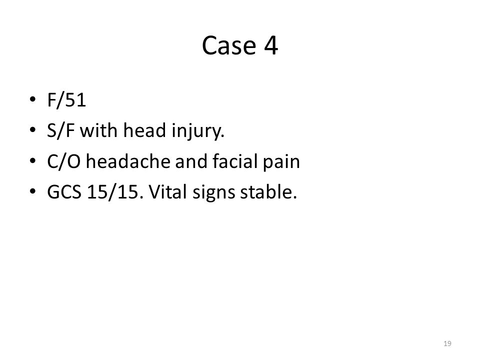 Case 4 F/51 S/F with head injury. C/O headache and facial pain GCS 15/15. Vital signs stable. 19