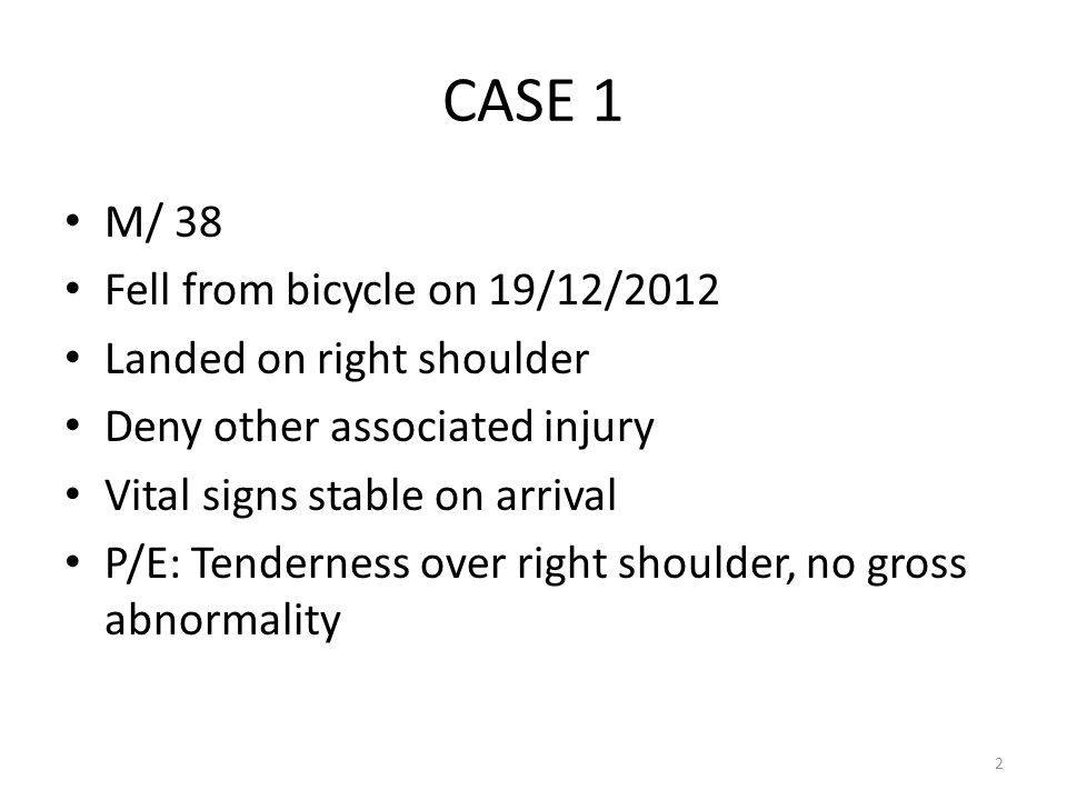 CASE 1 M/ 38 Fell from bicycle on 19/12/2012 Landed on right shoulder Deny other associated injury Vital signs stable on arrival P/E: Tenderness over right shoulder, no gross abnormality 2