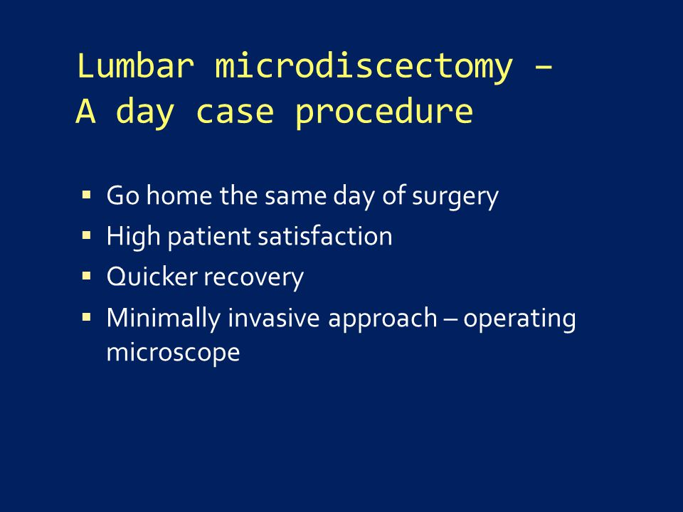 Lumbar microdiscectomy – A day case procedure  Go home the same day of surgery  High patient satisfaction  Quicker recovery  Minimally invasive approach – operating microscope