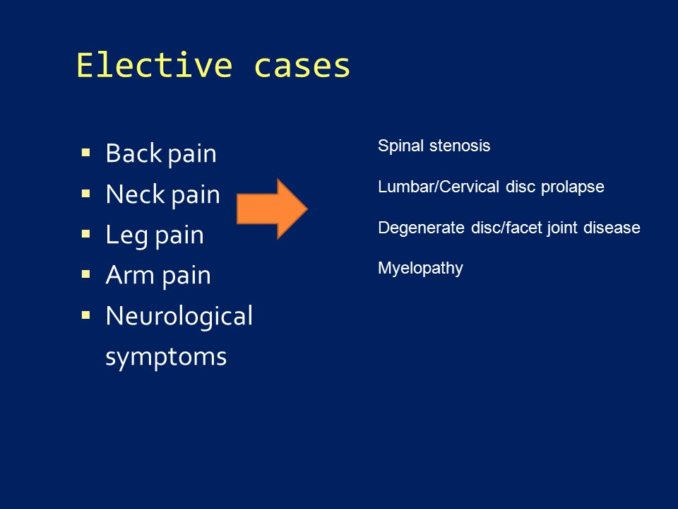 Elective cases  Back pain  Neck pain  Leg pain  Arm pain  Neurological symptoms Spinal stenosis Lumbar/Cervical disc prolapse Degenerate disc/facet joint disease Myelopathy