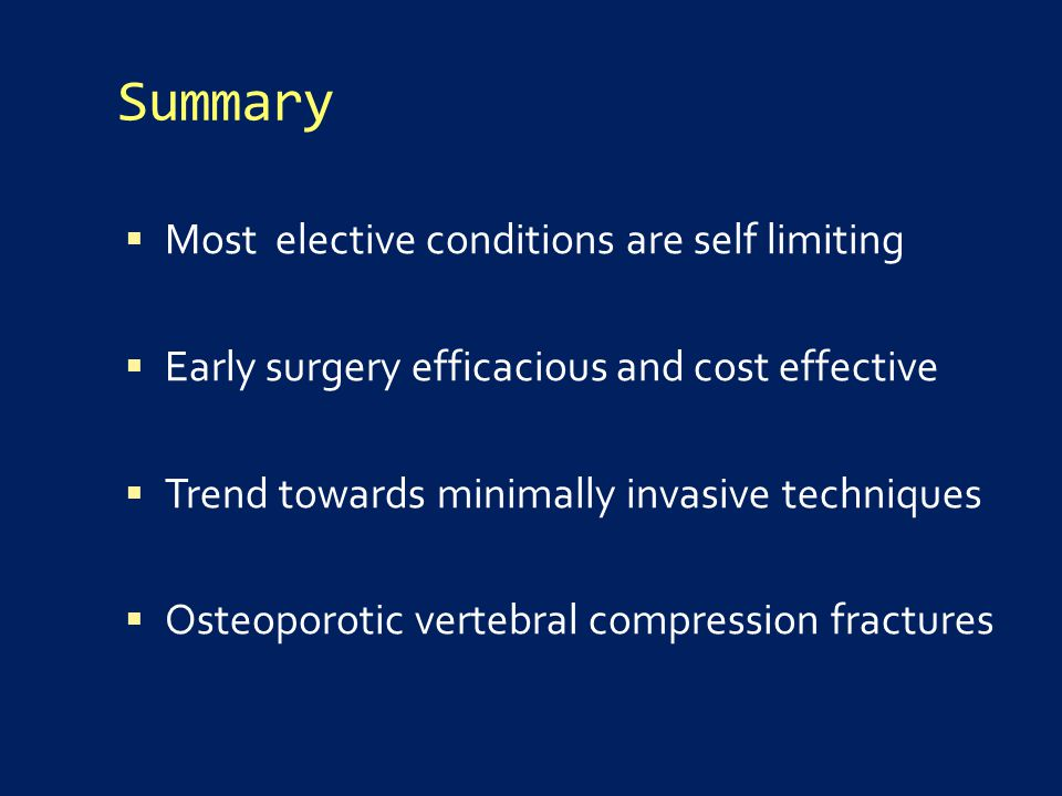 Summary  Most elective conditions are self limiting  Early surgery efficacious and cost effective  Trend towards minimally invasive techniques  Osteoporotic vertebral compression fractures