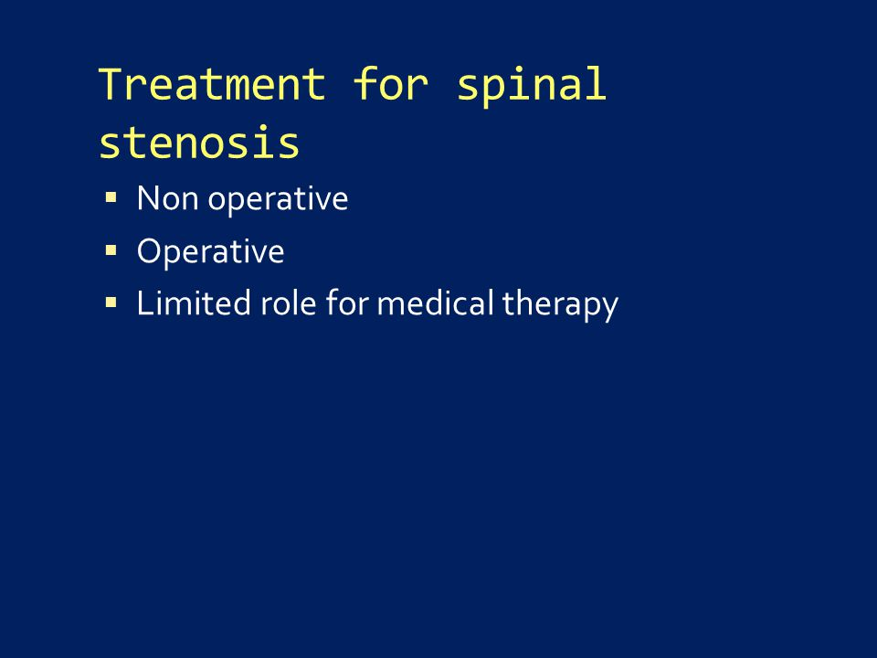 Treatment for spinal stenosis  Non operative  Operative  Limited role for medical therapy