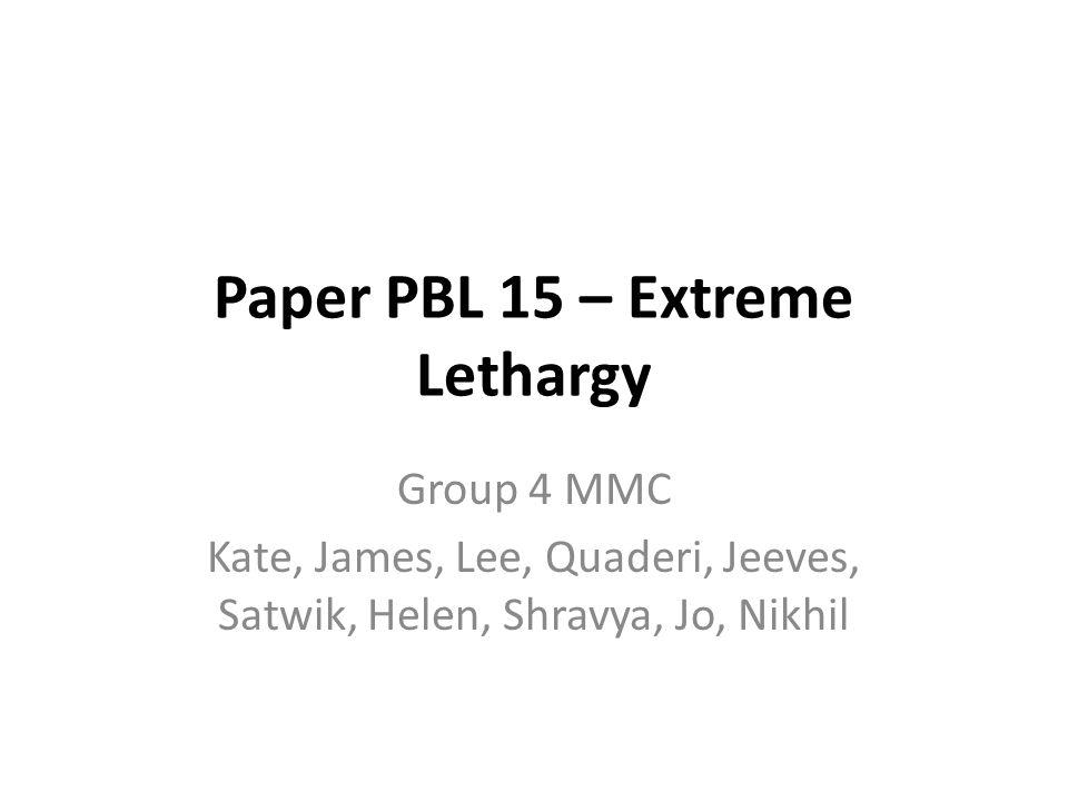 Paper PBL 15 – Extreme Lethargy Group 4 MMC Kate, James, Lee, Quaderi, Jeeves, Satwik, Helen, Shravya, Jo, Nikhil