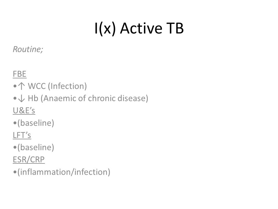 I(x) Active TB Routine; FBE ↑ WCC (Infection) ↓ Hb (Anaemic of chronic disease) U&E's (baseline) LFT's (baseline) ESR/CRP (inflammation/infection)