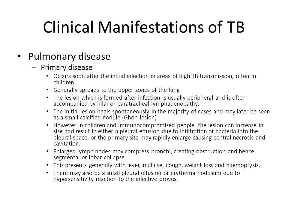 Clinical Manifestations of TB Pulmonary disease – Primary disease Occurs soon after the initial infection in areas of high TB transmission, often in c