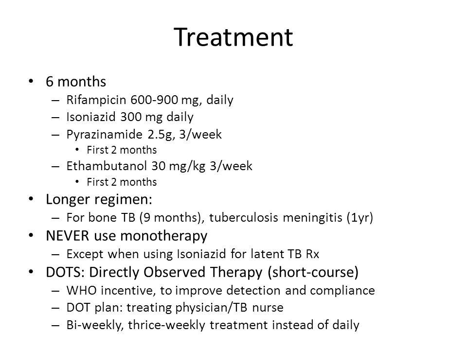 Treatment 6 months – Rifampicin 600-900 mg, daily – Isoniazid 300 mg daily – Pyrazinamide 2.5g, 3/week First 2 months – Ethambutanol 30 mg/kg 3/week F