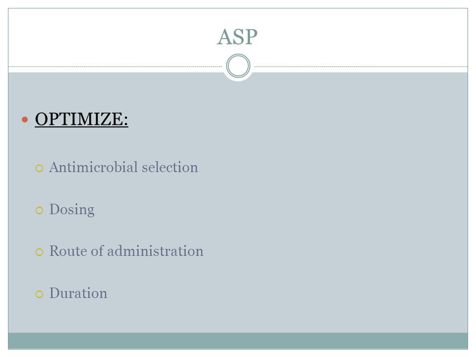 ASP OPTIMIZE:  Antimicrobial selection  Dosing  Route of administration  Duration