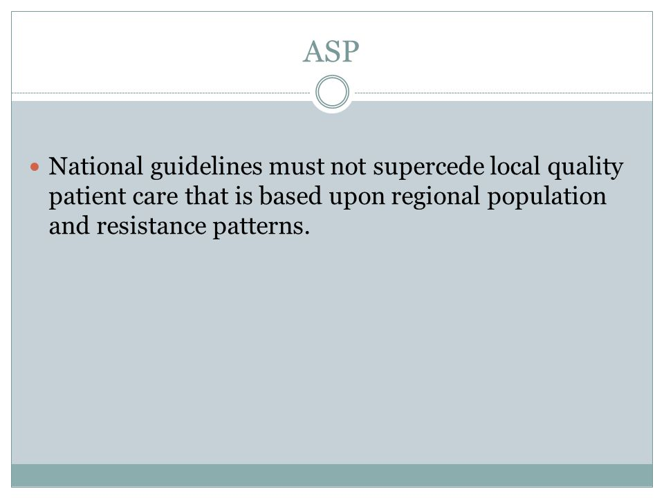 ASP National guidelines must not supercede local quality patient care that is based upon regional population and resistance patterns.