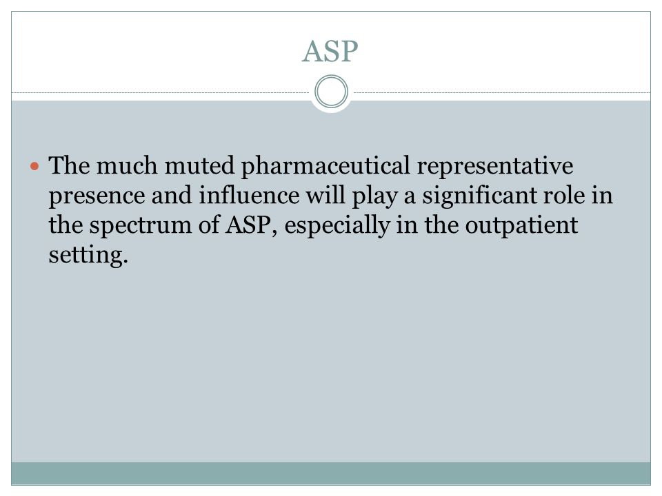 ASP The much muted pharmaceutical representative presence and influence will play a significant role in the spectrum of ASP, especially in the outpatient setting.