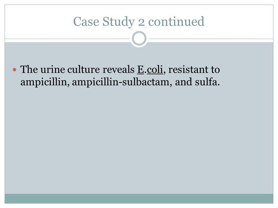 Case Study 2 continued The urine culture reveals E.coli, resistant to ampicillin, ampicillin-sulbactam, and sulfa.