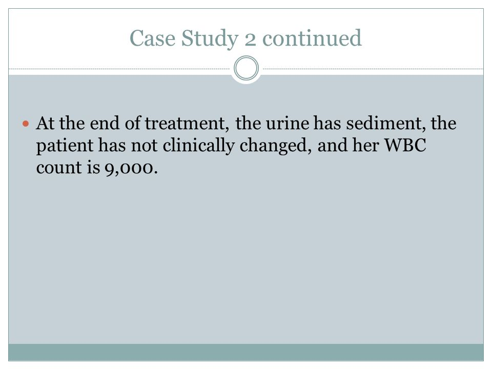 Case Study 2 continued At the end of treatment, the urine has sediment, the patient has not clinically changed, and her WBC count is 9,000.