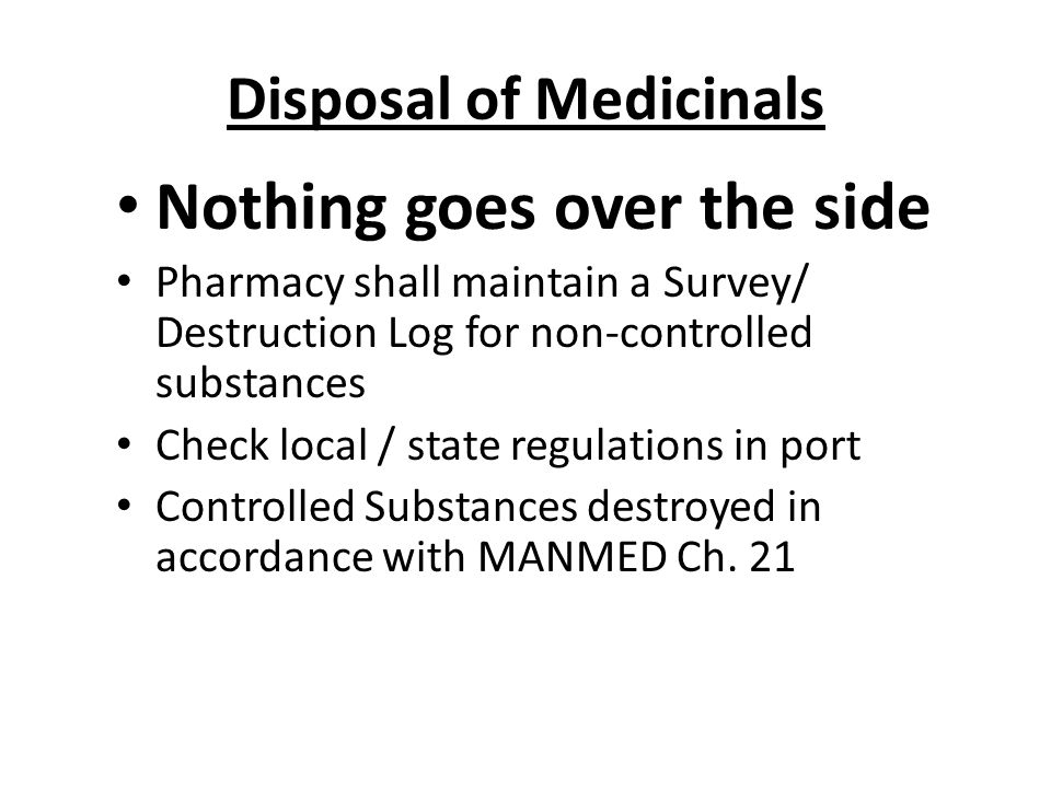 Disposal of Medicinals Nothing goes over the side Pharmacy shall maintain a Survey/ Destruction Log for non-controlled substances Check local / state regulations in port Controlled Substances destroyed in accordance with MANMED Ch.