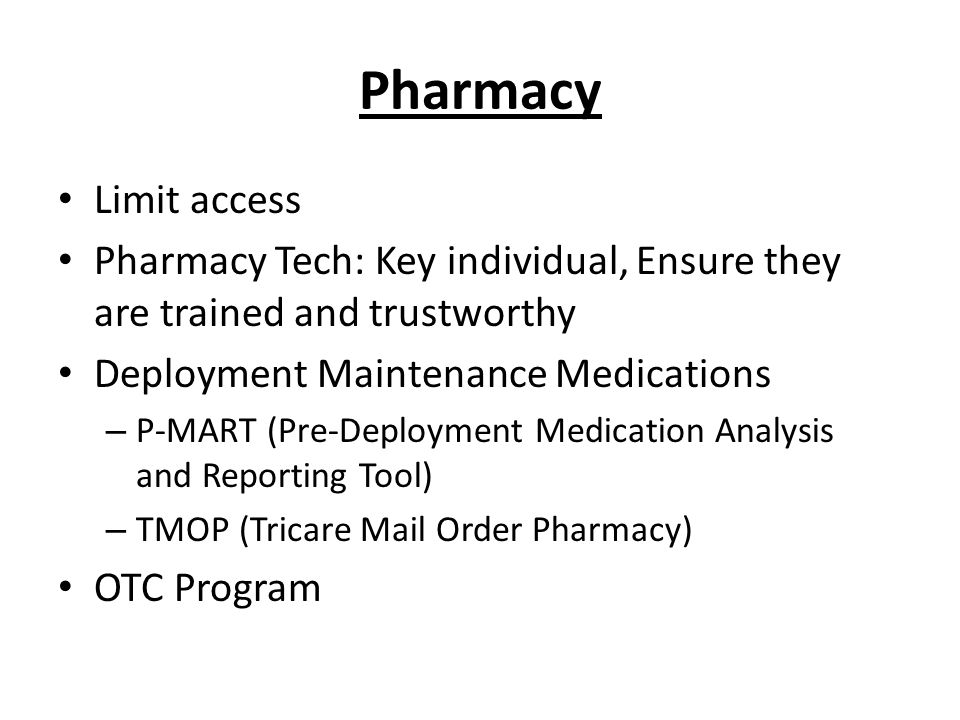 Pharmacy Limit access Pharmacy Tech: Key individual, Ensure they are trained and trustworthy Deployment Maintenance Medications – P-MART (Pre-Deployment Medication Analysis and Reporting Tool) – TMOP (Tricare Mail Order Pharmacy) OTC Program