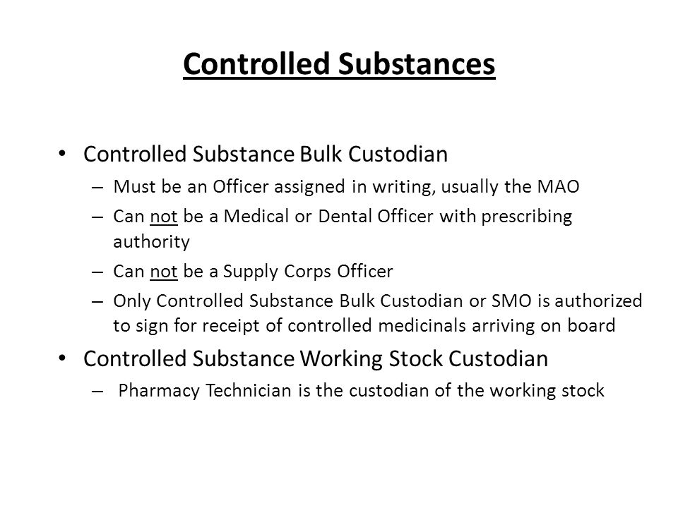 Controlled Substance Bulk Custodian – Must be an Officer assigned in writing, usually the MAO – Can not be a Medical or Dental Officer with prescribing authority – Can not be a Supply Corps Officer – Only Controlled Substance Bulk Custodian or SMO is authorized to sign for receipt of controlled medicinals arriving on board Controlled Substance Working Stock Custodian – Pharmacy Technician is the custodian of the working stock Controlled Substances