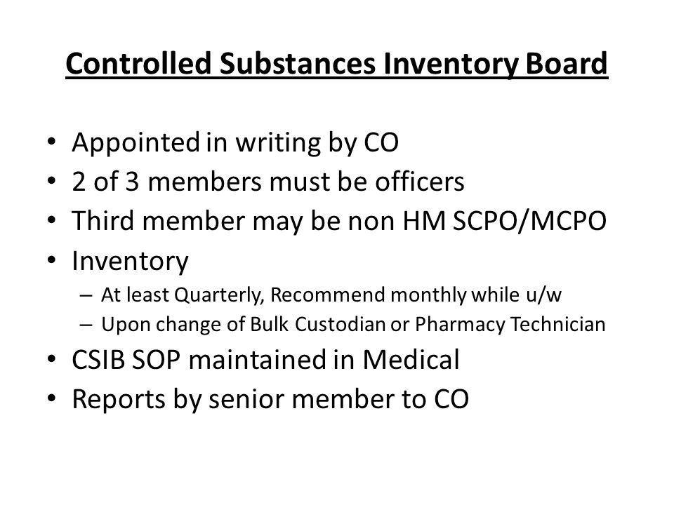 Controlled Substances Inventory Board Appointed in writing by CO 2 of 3 members must be officers Third member may be non HM SCPO/MCPO Inventory – At least Quarterly, Recommend monthly while u/w – Upon change of Bulk Custodian or Pharmacy Technician CSIB SOP maintained in Medical Reports by senior member to CO