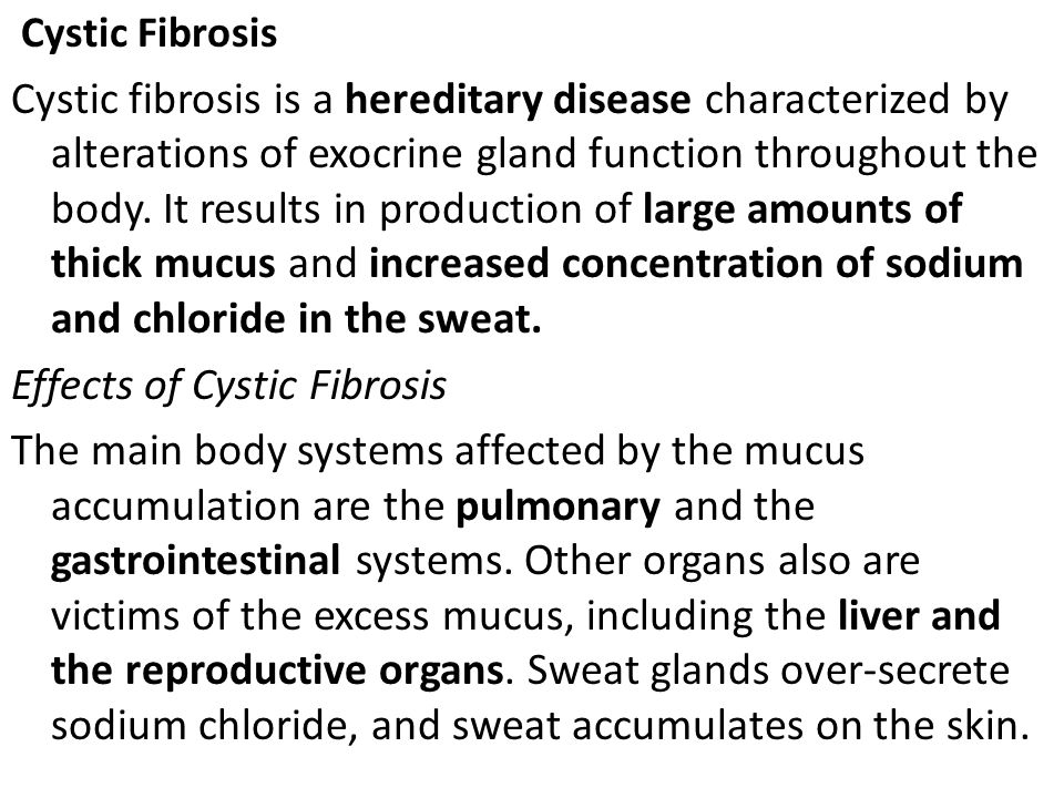 Cystic Fibrosis Cystic fibrosis is a hereditary disease characterized by alterations of exocrine gland function throughout the body. It results in pro