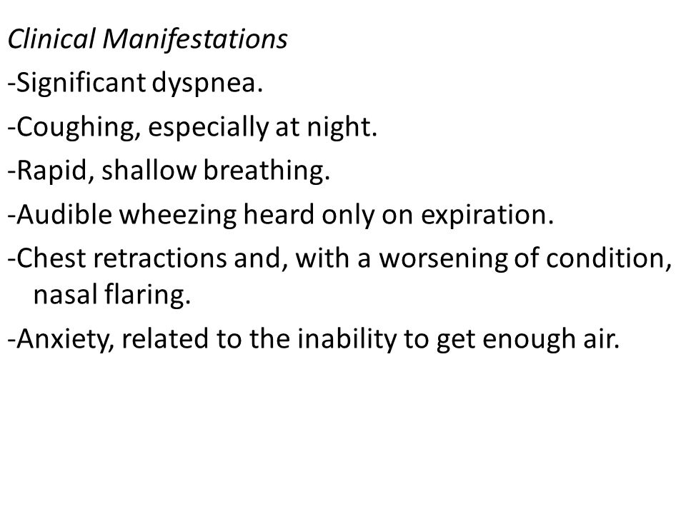 Clinical Manifestations -Significant dyspnea. -Coughing, especially at night. -Rapid, shallow breathing. -Audible wheezing heard only on expiration. -