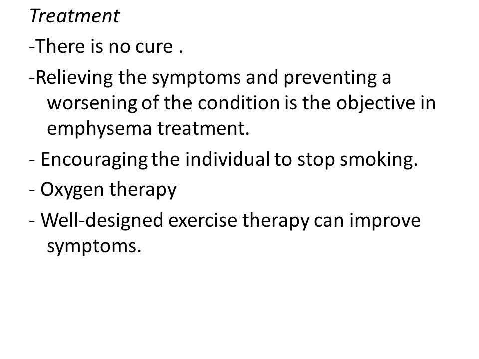 Treatment -There is no cure. -Relieving the symptoms and preventing a worsening of the condition is the objective in emphysema treatment. - Encouragin