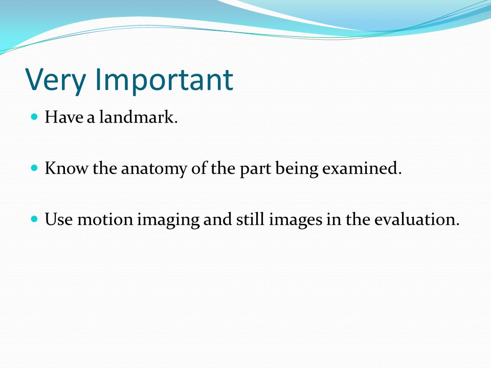 Very Important Have a landmark.Know the anatomy of the part being examined.