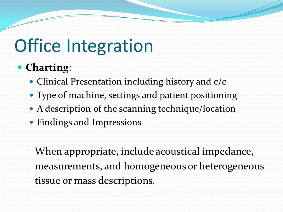 Office Integration Charting: Clinical Presentation including history and c/c Type of machine, settings and patient positioning A description of the scanning technique/location Findings and Impressions When appropriate, include acoustical impedance, measurements, and homogeneous or heterogeneous tissue or mass descriptions.