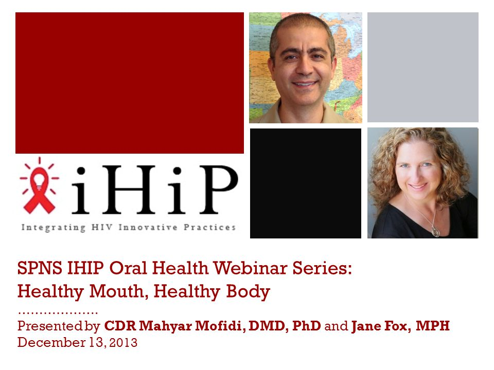 SPNS IHIP Oral Health Webinar Series: Healthy Mouth, Healthy Body ………………. Presented by CDR Mahyar Mofidi, DMD, PhD and Jane Fox, MPH December 13, 2013